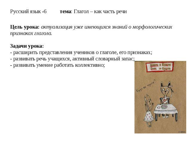 Русский язык -6 тема: Глагол – как часть речи Цель урока: актуализация уже им...