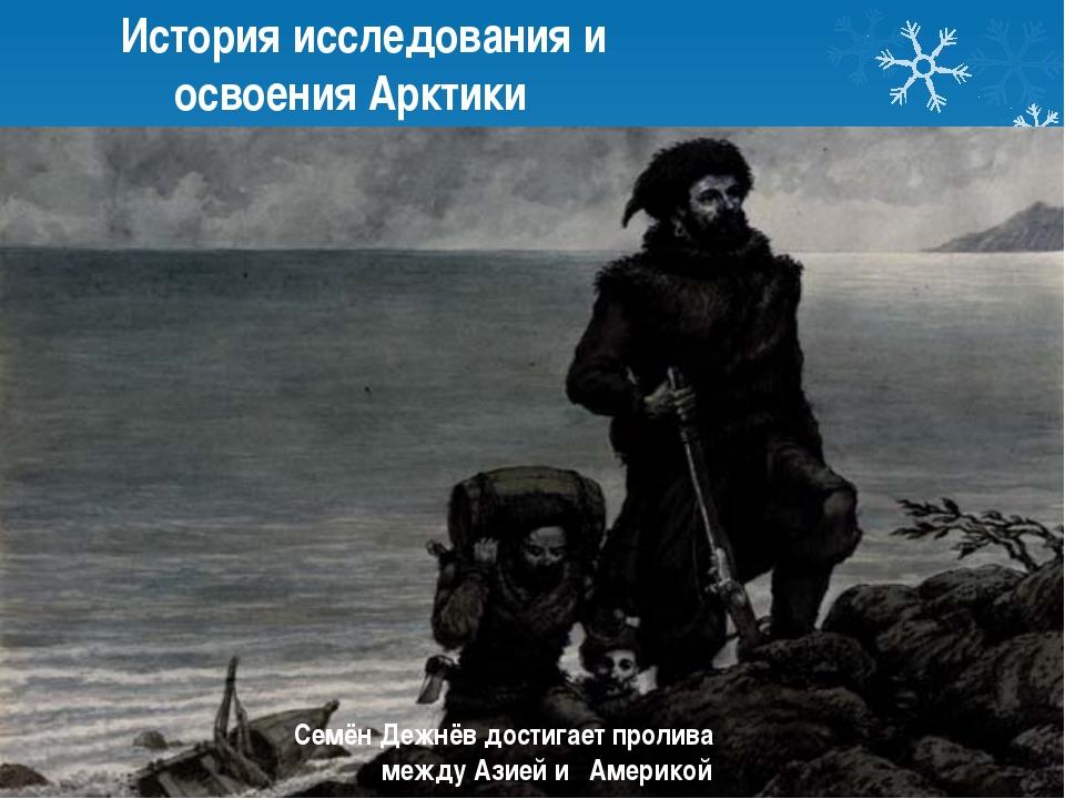 История исследования и освоения Арктики Семён Дежнёв достигает пролива между...