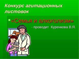 Конкурс агитационных листовок «Семья и алкоголизм» - проводит Куренкова В.Я.