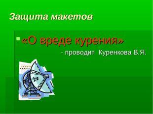 Защита макетов «О вреде курения» - проводит Куренкова В.Я.