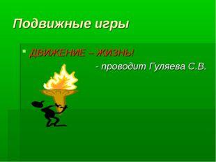 Подвижные игры ДВИЖЕНИЕ – ЖИЗНЬ! - проводит Гуляева С.В.