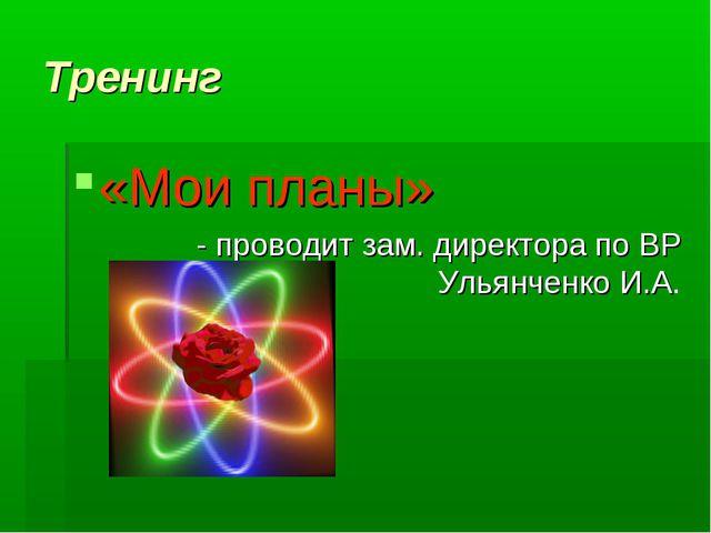 Тренинг «Мои планы» - проводит зам. директора по ВР Ульянченко И.А.
