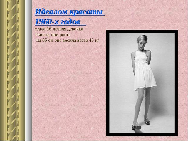 Идеалом красоты 1960-х годов стала 16-летняя девочка Твигги, при росте 1м 65...