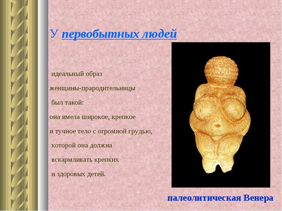 У первобытных людей идеальный образ женщины-прародительницы был такой: она им...