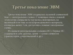 Третье поколение ЭВМ Третье поколение ЭВМ создавалось на новой элементной баз