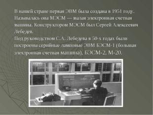 В нашей стране первая ЭВМ была создана в 1951 году. Называлась она МЭСМ — мал