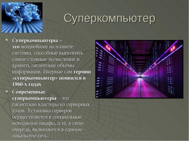Суперкомпьютер Суперкомпьютеры – этомощнейшие на планете системы, способные...