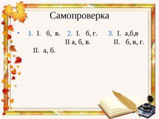 Самопроверка 1. I. б, в. 2. I. б, г. 3. I. а,б,в II а, б, в. II. б, в, г. II.