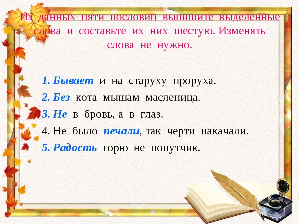 Из данных пяти пословиц выпишите выделенные слова и составьте их них шестую....