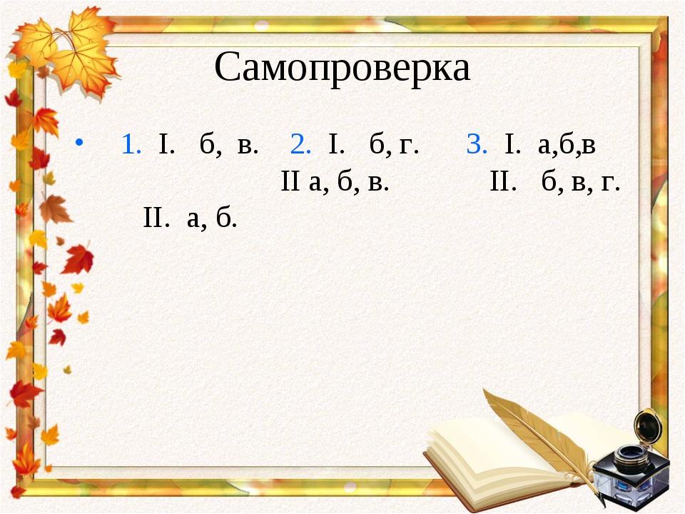 Самопроверка 1. I. б, в. 2. I. б, г. 3. I. а,б,в II а, б, в. II. б, в, г. II....