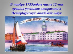 В ноябре 1735года в числе 12-ти лучших учеников отправили в Петербургскую ака