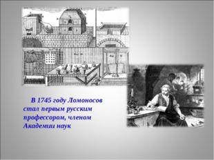В 1745 году Ломоносов стал первым русским профессором, членом Академии наук