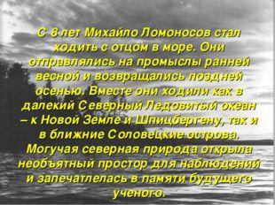 С 8 лет Михайло Ломоносов стал ходить с отцом в море. Они отправлялись на про