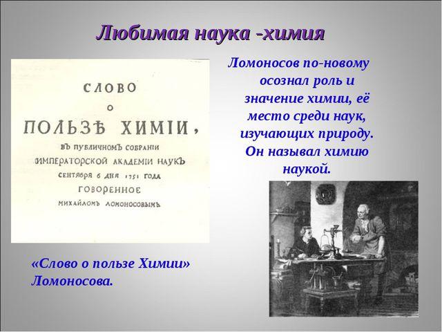 Ломоносов по-новому осознал роль и значение химии, её место среди наук, изу...