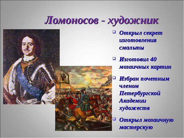 Ломоносов - художник Открыл секрет изготовления смальты Изготовил 40 мозаичны...