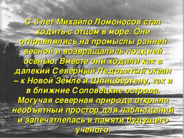 С 8 лет Михайло Ломоносов стал ходить с отцом в море. Они отправлялись на про...