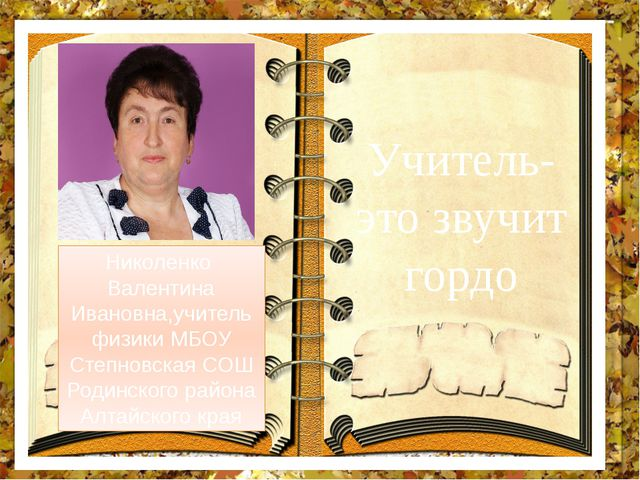 Учитель- это звучит гордо Николенко Валентина Ивановна,учитель физики МБОУ Ст...