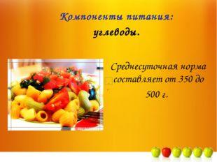 Среднесуточная норма составляет от 350 до 500 г. Компоненты питания: углеводы.