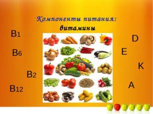 B6 Компоненты питания: витамины B2 B1 A E K D B12