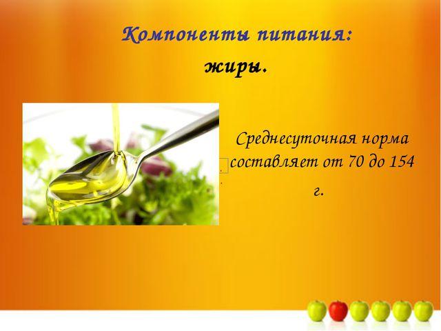 Среднесуточная норма составляет от 70 до 154 г. Компоненты питания: жиры.