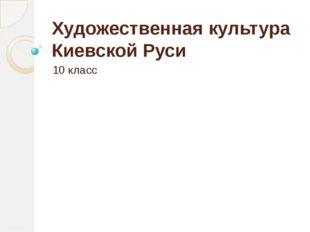 Художественная культура Киевской Руси 10 класс