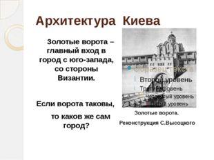 Архитектура Киева Золотые ворота – главный вход в город с юго-запада, со стор