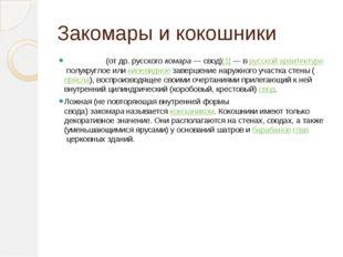 Закомары и кокошники Закома́ра(от др. русскогокомара— свод)[1]— врусской