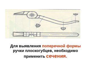 Для выявления поперечной формы ручки плоскогубцев, необходимо применить сечен