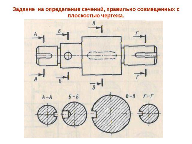 Задание на определение сечений, правильно совмещенных с плоскостью чертежа.