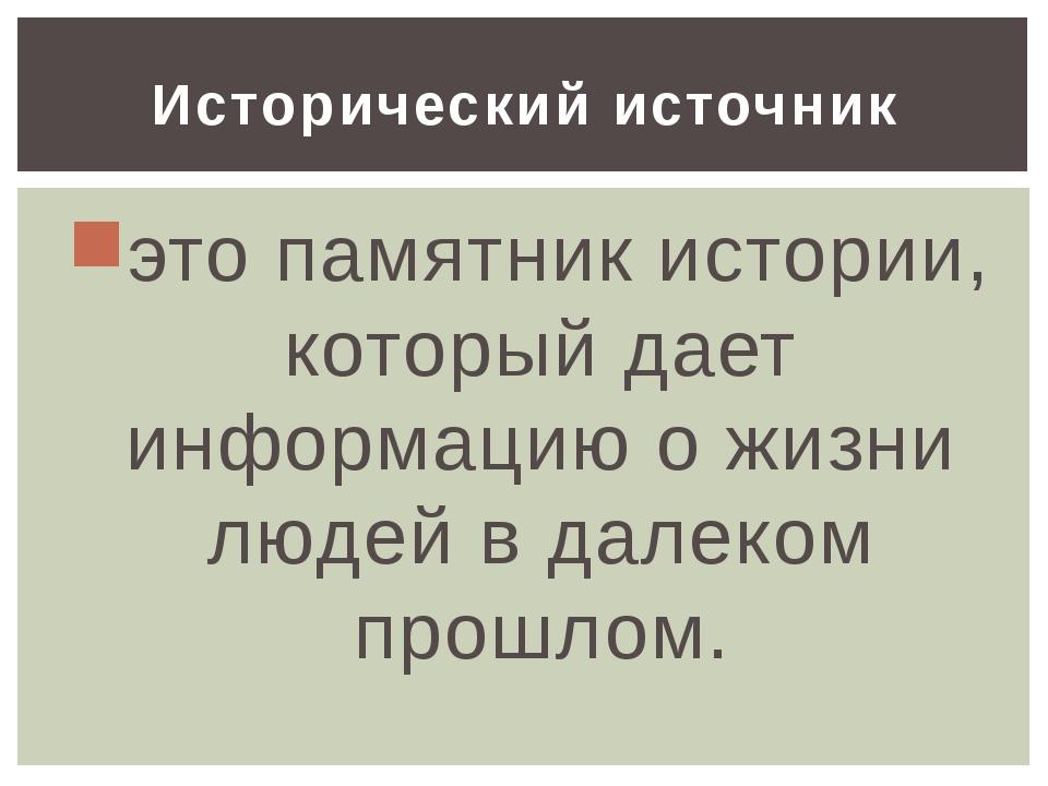 Исторический источник это памятник истории, который дает информацию о жизни л...