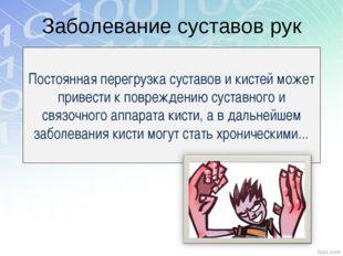 Заболевание суставов рук Постоянная перегрузка суставов и кистей может привес