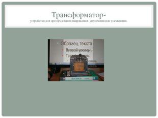 Трансформатор- устройство для преобразования напряжения- увеличения или умень