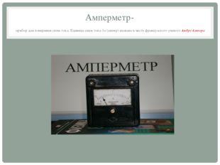 Амперметр- прибор для измерения силы тока. Единица силы тока-1а (ампер)-назва