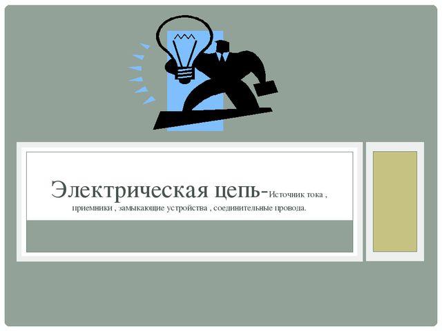 Электрическая цепь-Источник тока , приемники , замыкающие устройства , соеди...