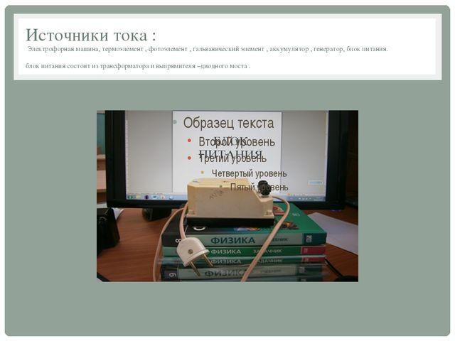 Источники тока : Электрофорная машина, термоэлемент , фотоэлемент , гальванич...