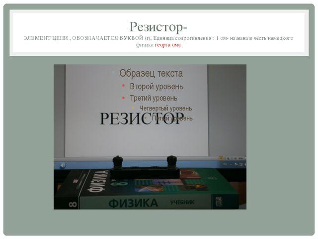 Резистор- ЭЛЕМЕНТ ЦЕПИ , ОБОЗНАЧАЕТСЯ БУКВОЙ (r), Единица сопротивления : 1 о...