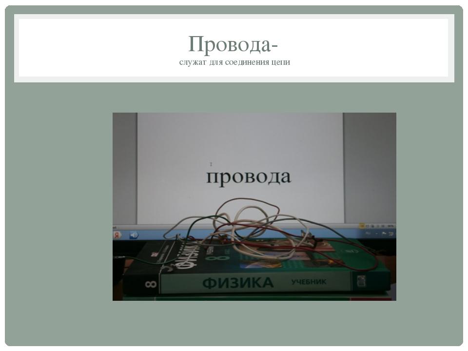Провода- служат для соединения цепи