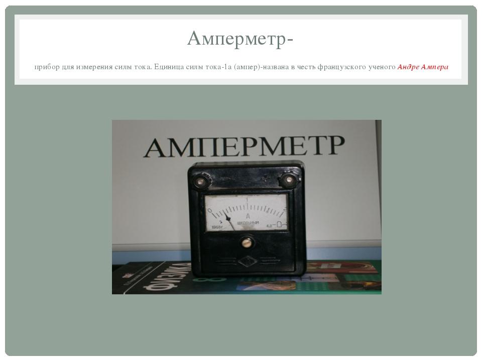 Амперметр- прибор для измерения силы тока. Единица силы тока-1а (ампер)-назва...