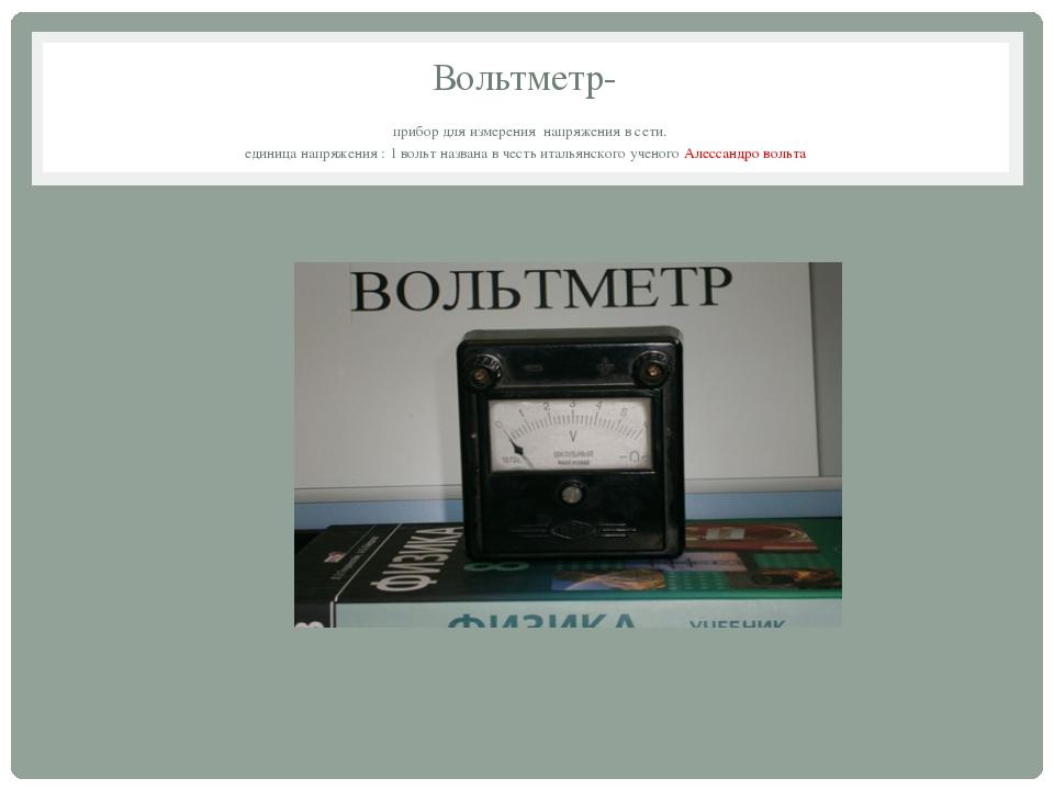 Вольтметр- прибор для измерения напряжения в сети. единица напряжения : 1 вол...
