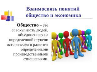 Взаимосвязь понятий общество и экономика Общество – это совокупность людей, о