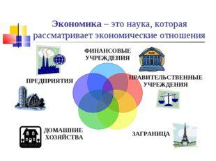 Экономика – это наука, которая рассматривает экономические отношения