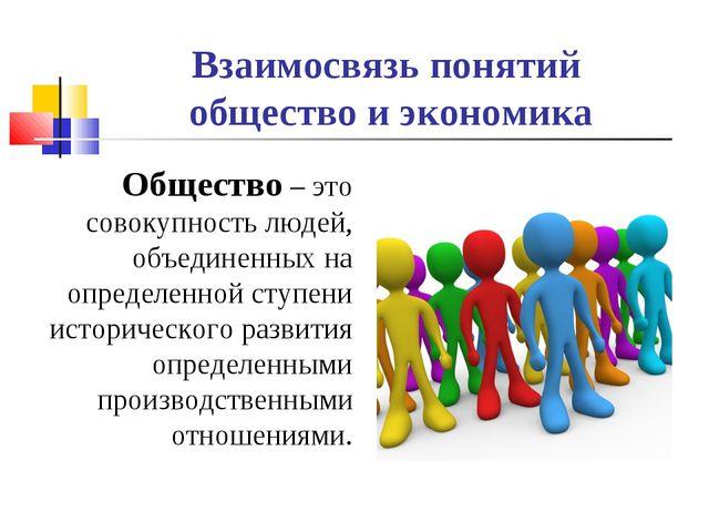 Взаимосвязь понятий общество и экономика Общество – это совокупность людей, о...