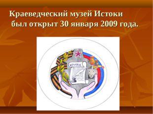 Краеведческий музей Истоки был открыт 30 января 2009 года.