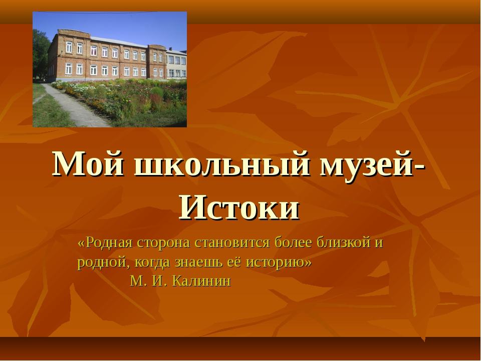 Мой школьный музей-Истоки «Родная сторона становится более близкой и родной,...