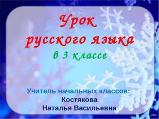 Урок русского языка в 3 классе Учитель начальных классов: Костякова Наталья