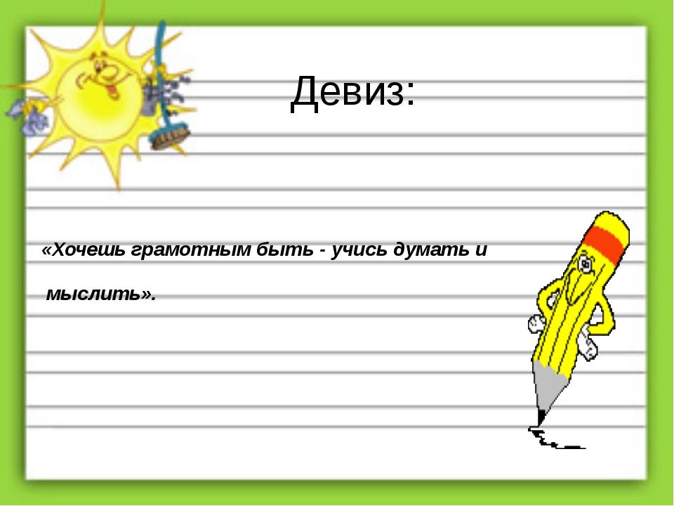 Девиз: «Хочешь грамотным быть - учись думать и мыслить».