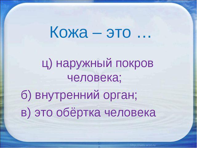 Кожа – это … ц) наружный покров человека; б) внутренний орган; в) это обёртк...