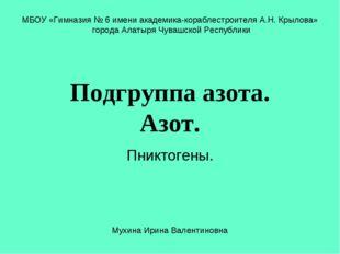 Подгруппа азота. Азот. Пниктогены. МБОУ «Гимназия № 6 имени академика-корабле