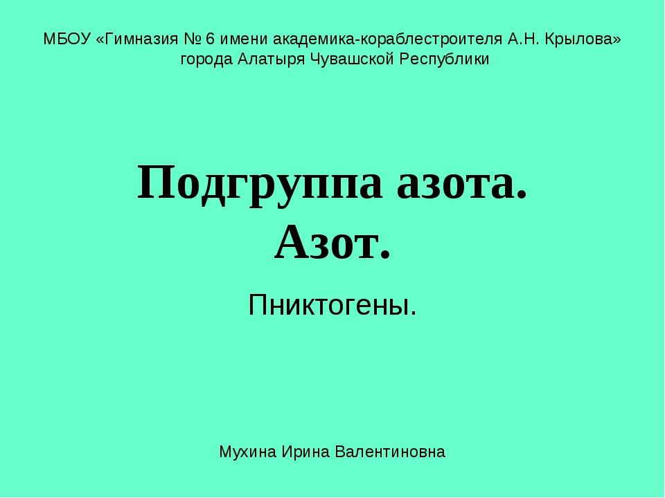 Подгруппа азота. Азот. Пниктогены. МБОУ «Гимназия № 6 имени академика-корабле...