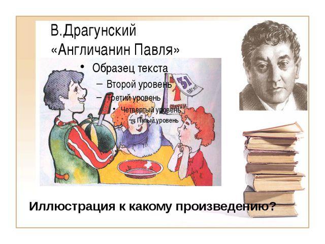 В.Драгунский «Англичанин Павля» Иллюстрация к какому произведению?